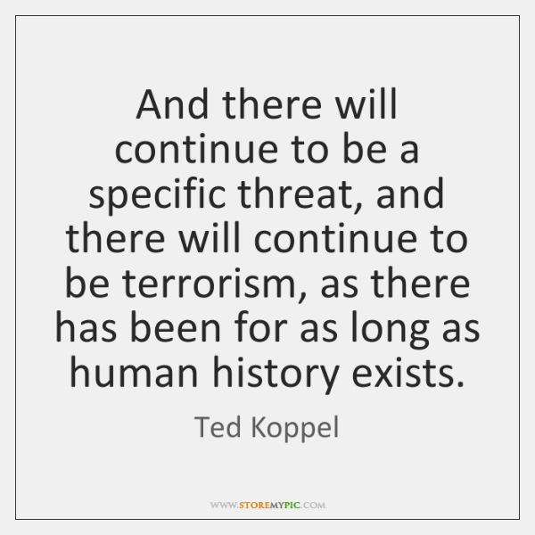 And there will continue to be a specific threat, and there will ...