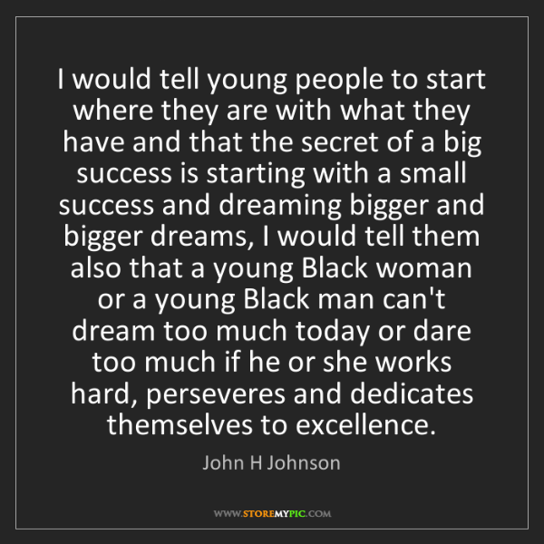 John H Johnson: I would tell young people to start where they are with...