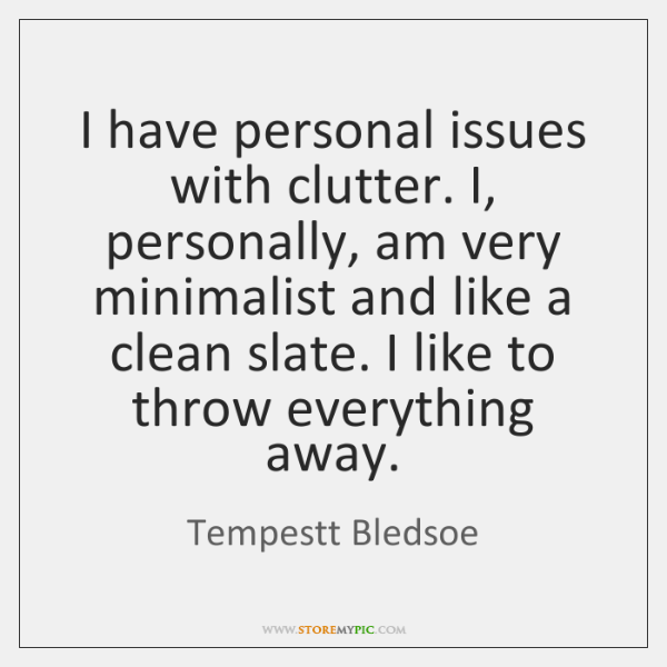 I have personal issues with clutter. I, personally, am very minimalist and ...