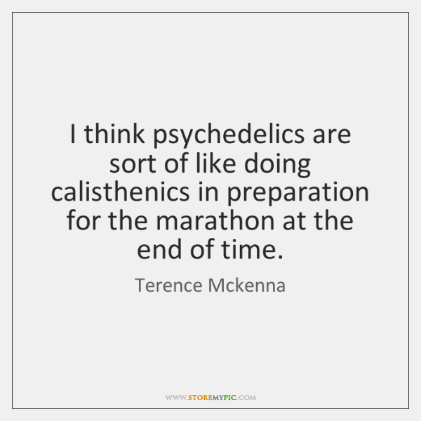 I think psychedelics are sort of like doing calisthenics in preparation for ...