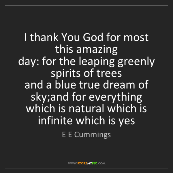 E E Cummings: I thank You God for most this amazing   day: for the...