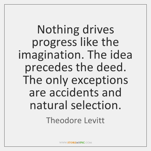 Nothing drives progress like the imagination. The idea precedes the deed. The ...