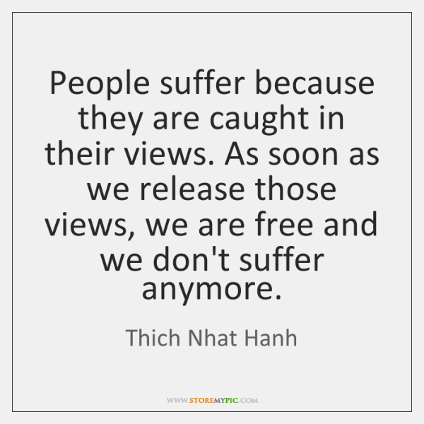 People suffer because they are caught in their views. As soon as ...