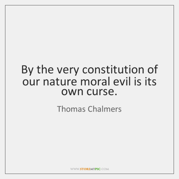 By the very constitution of our nature moral evil is its own ...