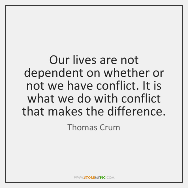 Our lives are not dependent on whether or not we have conflict. ...