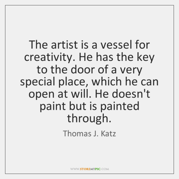 The artist is a vessel for creativity. He has the key to ...