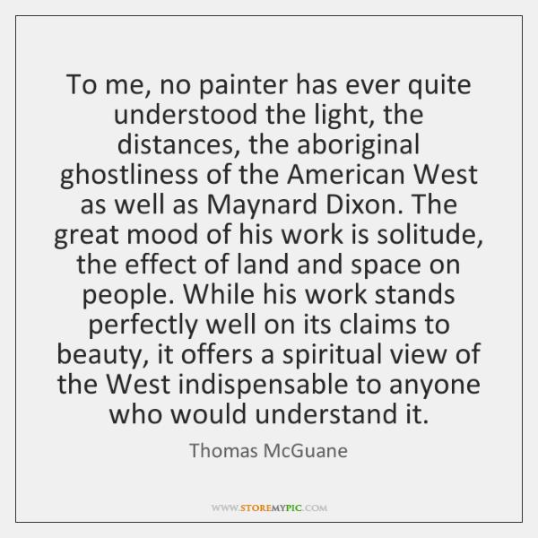 To me, no painter has ever quite understood the light, the distances, ...