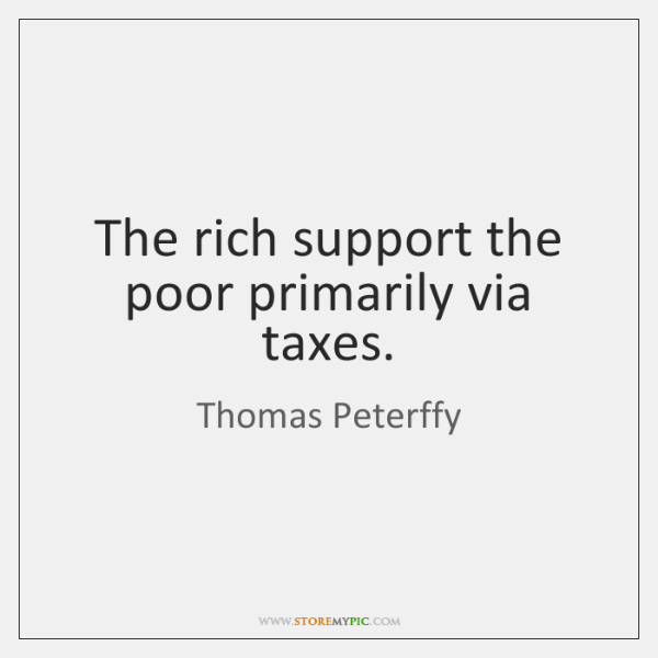 The rich support the poor primarily via taxes.
