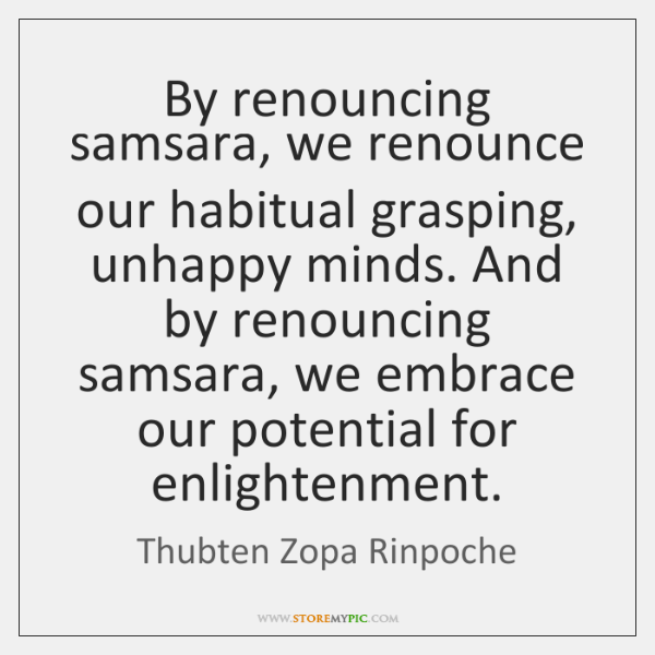 By renouncing samsara, we renounce our habitual grasping, unhappy minds. And by ...