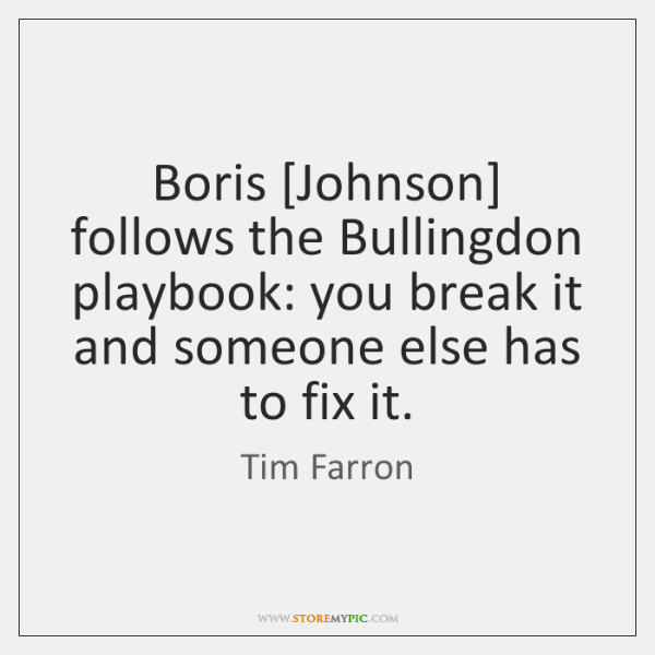 Boris [Johnson] follows the Bullingdon playbook: you break it and someone else ...