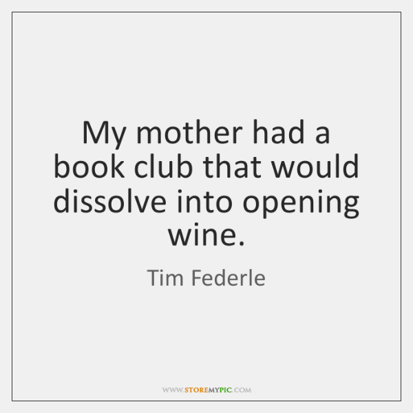 My mother had a book club that would dissolve into opening wine.