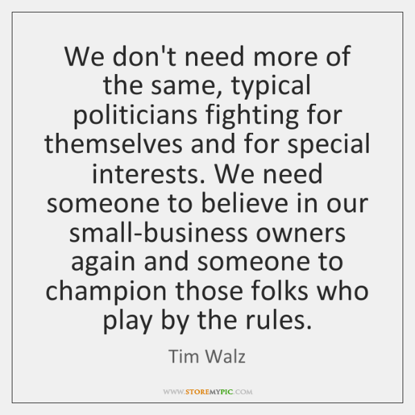 We don't need more of the same, typical politicians fighting for themselves ...
