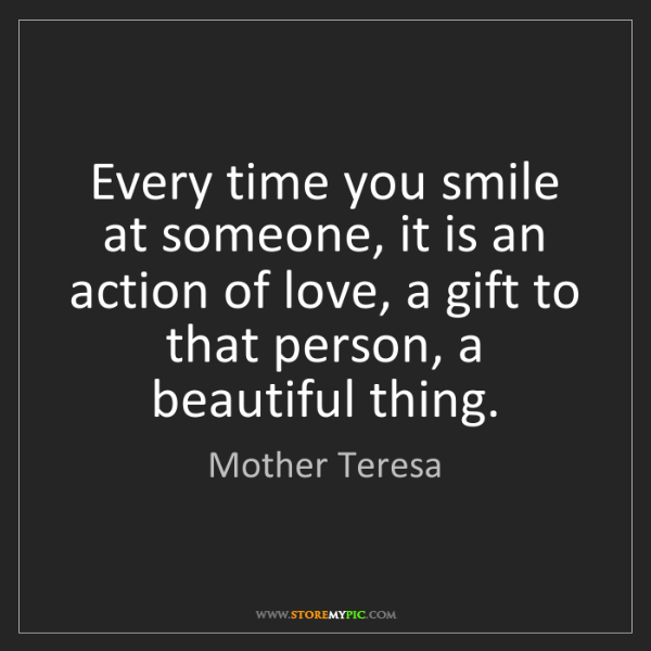 Mother Teresa: Every time you smile at someone, it is an action of love,...