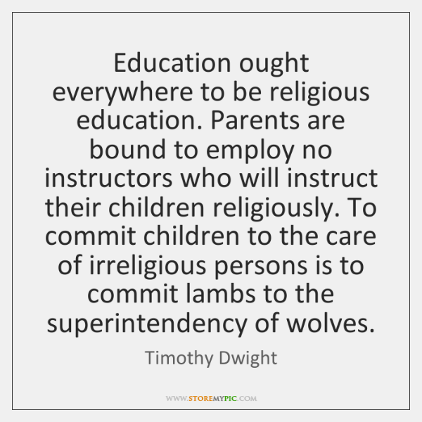 Education ought everywhere to be religious education. Parents are bound to employ ...