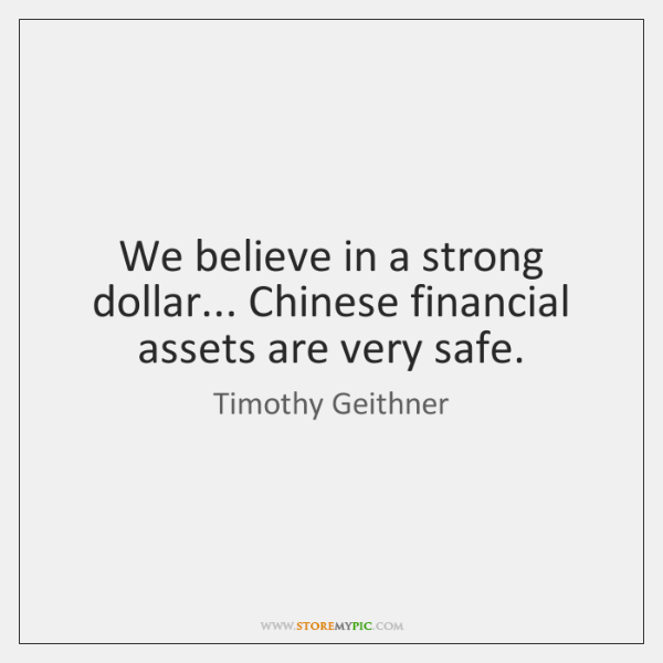 We believe in a strong dollar... Chinese financial assets are very safe.