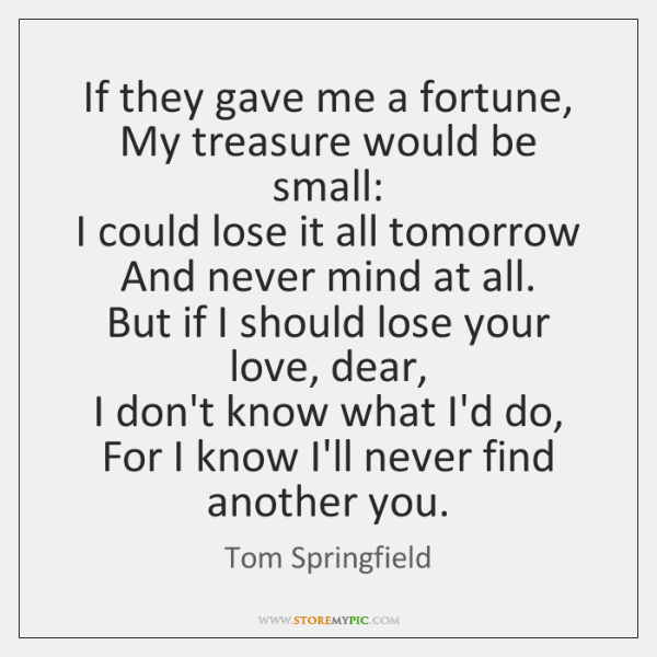 If they gave me a fortune,   My treasure would be small:   I ...