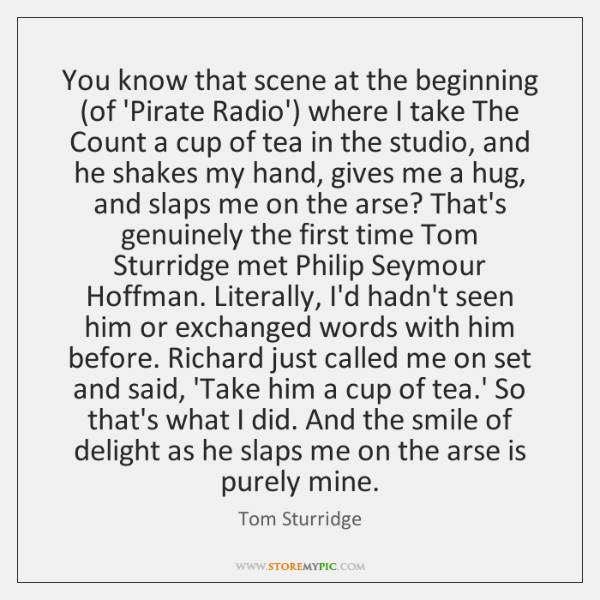 You know that scene at the beginning (of 'Pirate Radio') where I ...