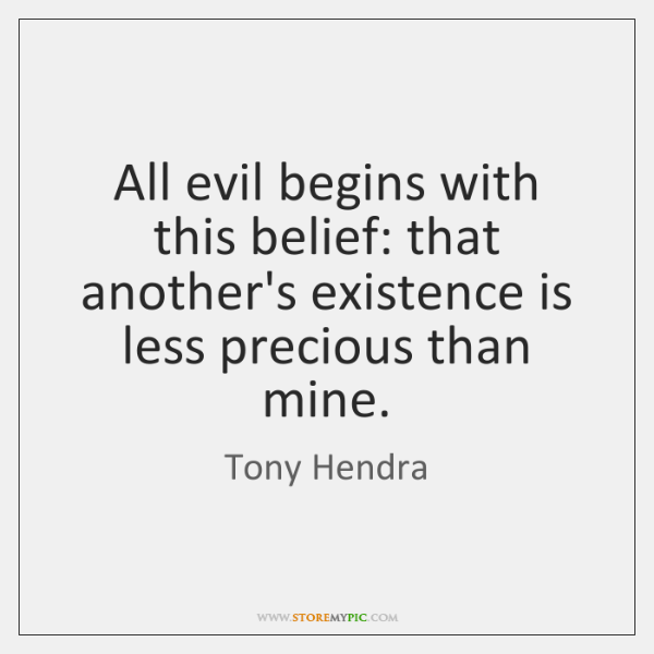 All evil begins with this belief: that another's existence is less precious ...