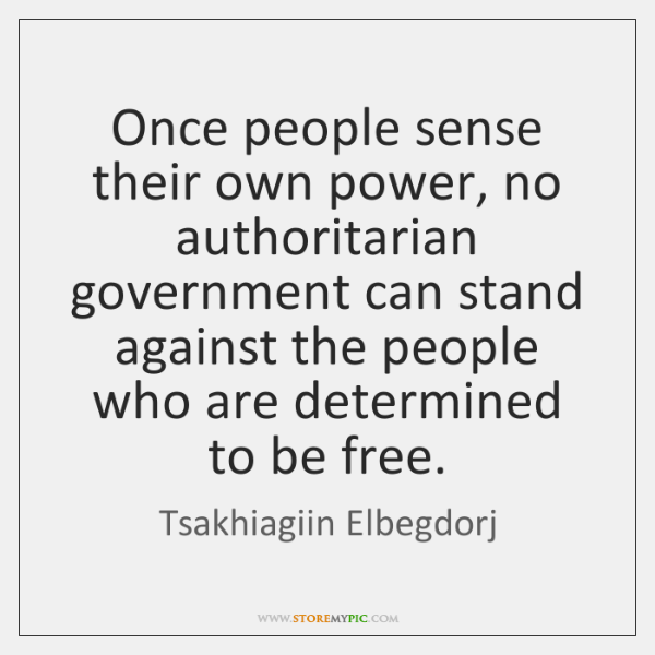 Once people sense their own power, no authoritarian government can stand against ...