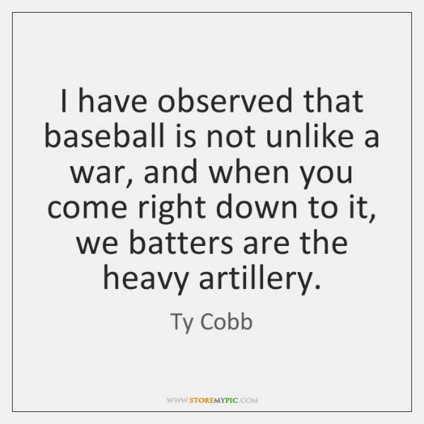 I have observed that baseball is not unlike a war, and when ...