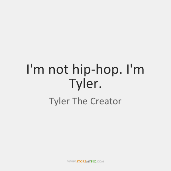 I'm not hip-hop. I'm Tyler.