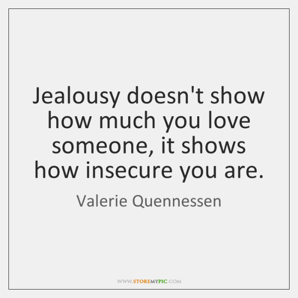 Jealousy doesn't show how much you love someone, it shows how insecure ...
