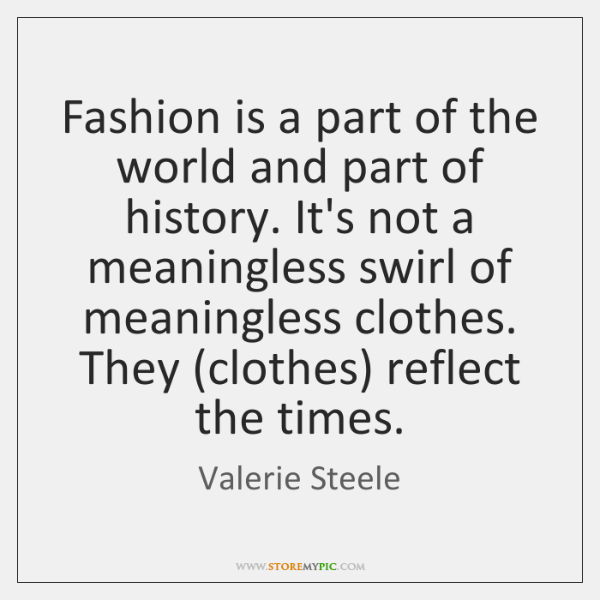 Fashion is a part of the world and part of history. It's ...