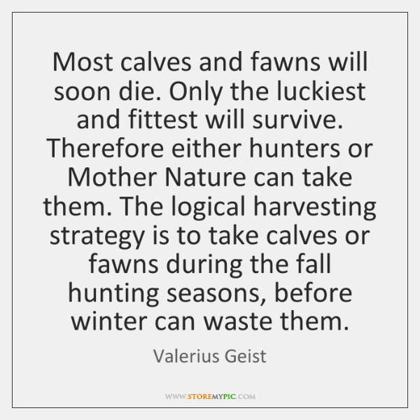 Most calves and fawns will soon die. Only the luckiest and fittest ...