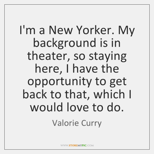 I'm a New Yorker. My background is in theater, so staying here, ...