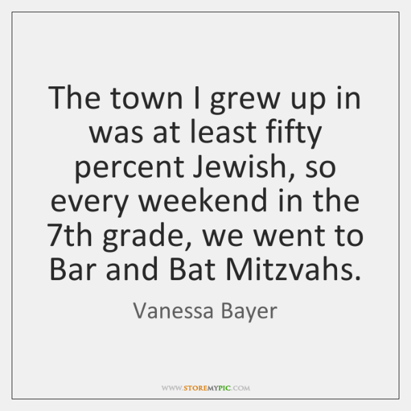 The town I grew up in was at least fifty percent Jewish, ...