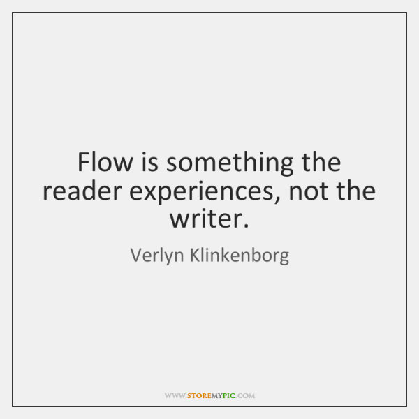 Flow is something the reader experiences, not the writer.