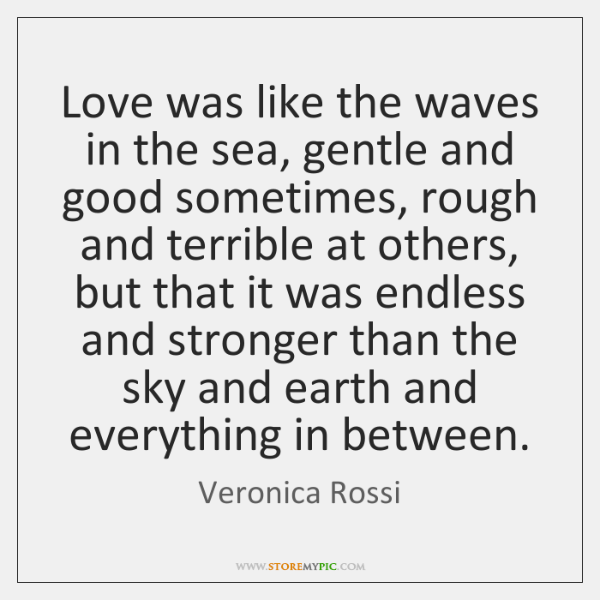 Love was like the waves in the sea, gentle and good sometimes, ...