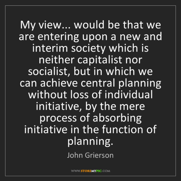 John Grierson: My view... would be that we are entering upon a new and...