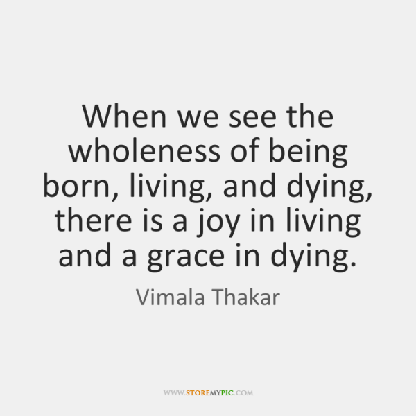 When we see the wholeness of being born, living, and dying, there ...