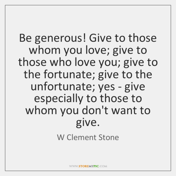 Be generous! Give to those whom you love; give to those who ...