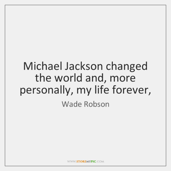 Michael Jackson changed the world and, more personally, my life forever,