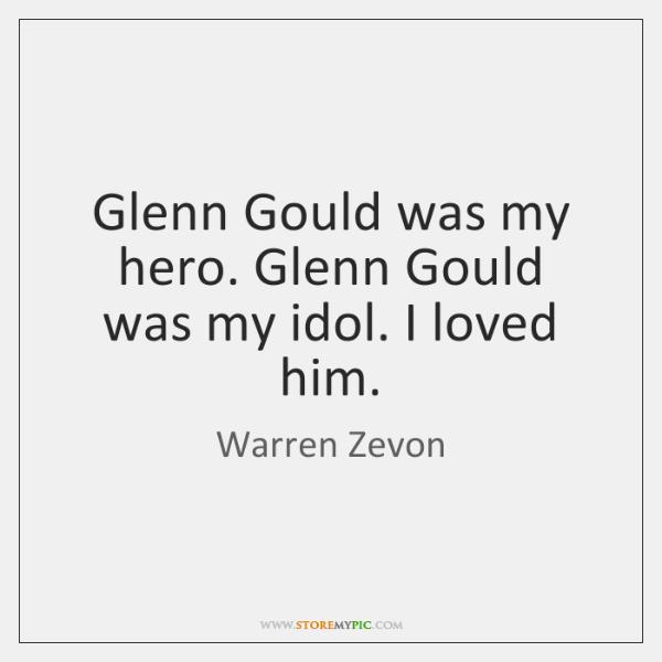 Glenn Gould was my hero. Glenn Gould was my idol. I loved ...