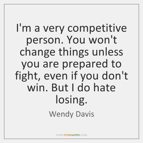 I'm a very competitive person. You won't change things unless you are ...
