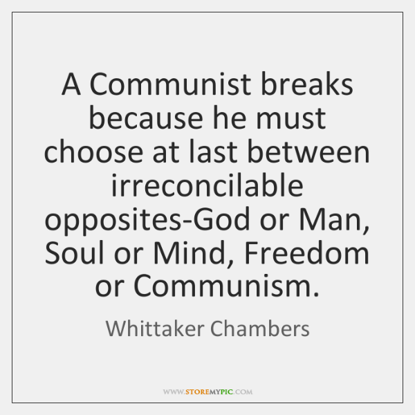 A Communist breaks because he must choose at last between irreconcilable opposites-God ...