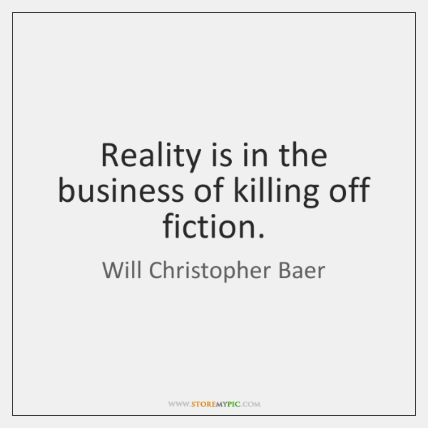 Reality is in the business of killing off fiction.