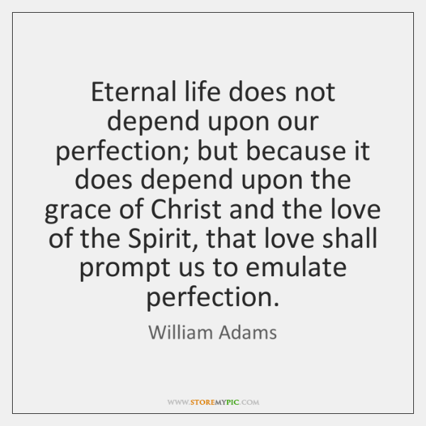 Eternal life does not depend upon our perfection; but because it does ...