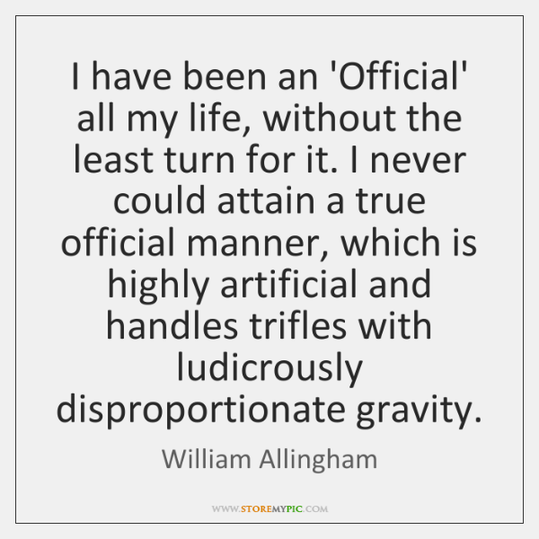 I have been an 'Official' all my life, without the least turn ...