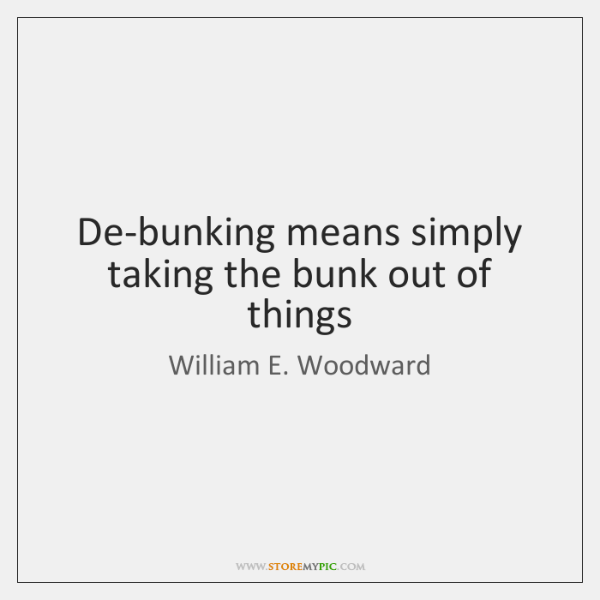 De-bunking means simply taking the bunk out of things
