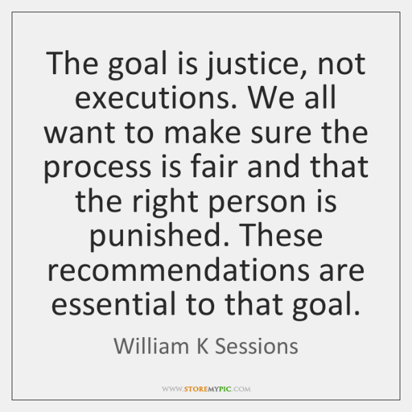 The goal is justice, not executions. We all want to make sure ...