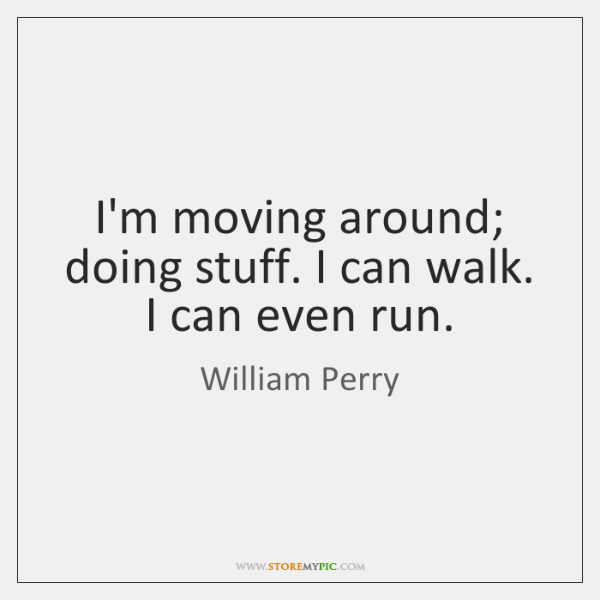 I'm moving around; doing stuff. I can walk. I can even run.