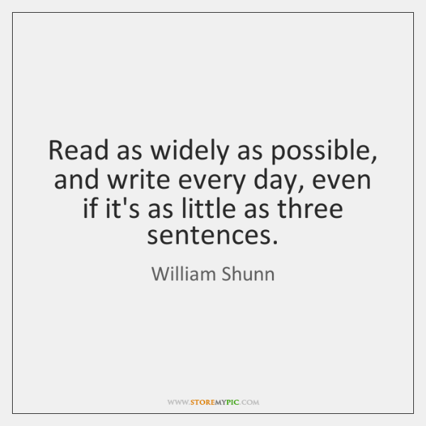 Read as widely as possible, and write every day, even if it's ...