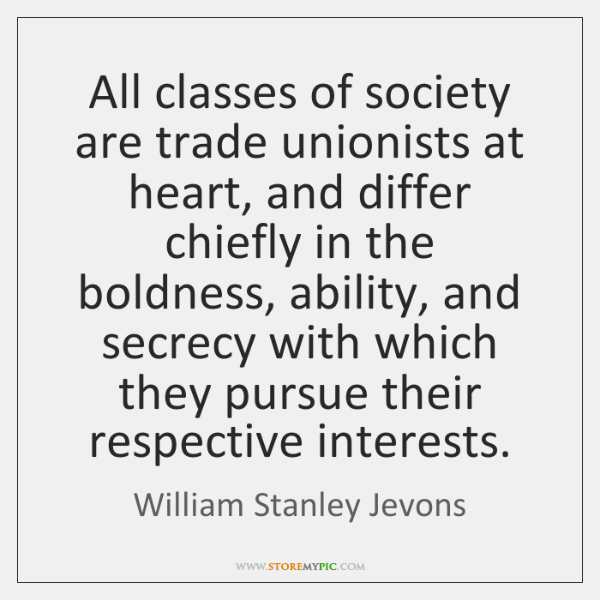 All classes of society are trade unionists at heart, and differ chiefly ...