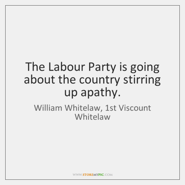 The Labour Party is going about the country stirring up apathy.