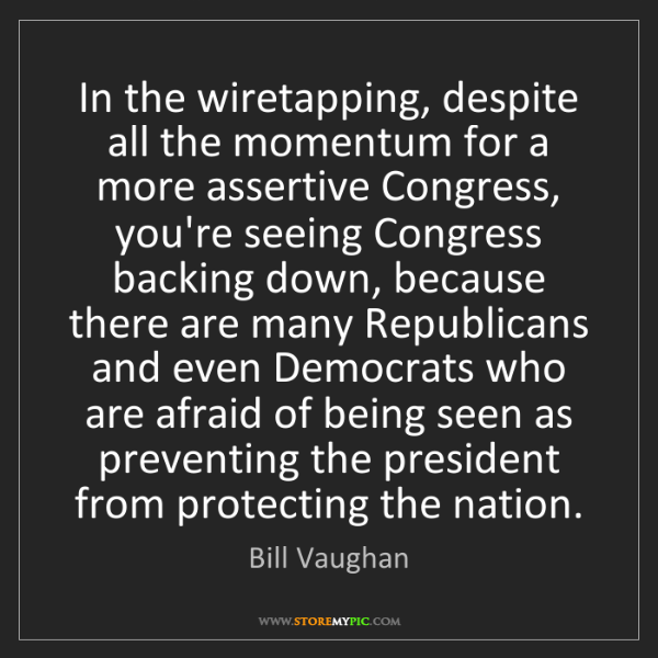 Bill Vaughan: In the wiretapping, despite all the momentum for a more...