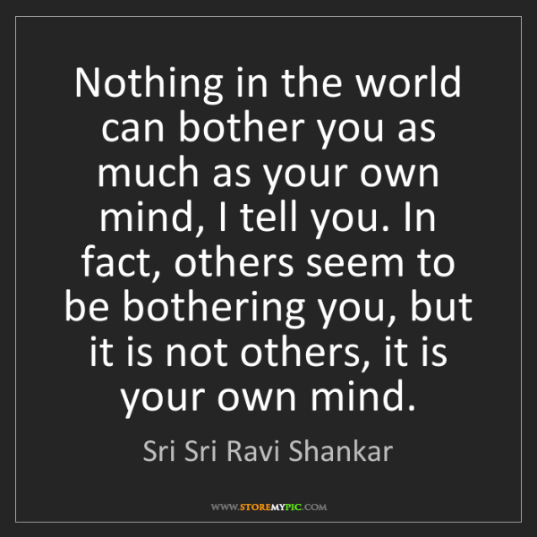 Sri Sri Ravi Shankar: Nothing in the world can bother you as much as your own...